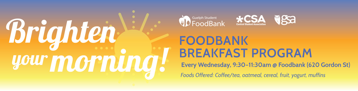 Every Wednesday from 9:30am to 11:30am in the CSA Boardroom is the Guelph Student FoodBank Breakfast Program. Foods offered are coffee/tea, oatmeal, cereal, fruit, yogurt, muffins.